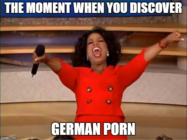 Oprah You Get A Meme | THE MOMENT WHEN YOU DISCOVER GERMAN PORN | image tagged in memes,oprah you get a | made w/ Imgflip meme maker