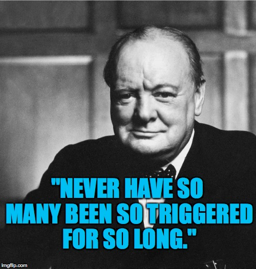 "When your psychological state is basically shifted from normal. |  ""NEVER HAVE SO MANY BEEN SO TRIGGERED FOR SO LONG."" 