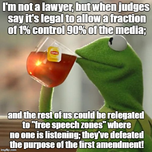 Consolidated media defeats first amendment | I'm not a lawyer, but when judges say it's legal to allow a fraction of 1% control 90% of the media; and the rest of us could be relegated t | image tagged in memes,but thats none of my business,kermit the frog,free speech,oligarchy | made w/ Imgflip meme maker