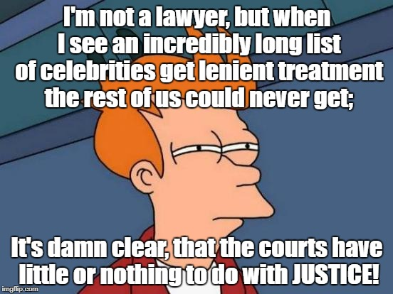 Celebrities above the law? | I'm not a lawyer, but when I see an incredibly long list of celebrities get lenient treatment the rest of us could never get; It's damn clea | image tagged in memes,futurama fry,justice,class war | made w/ Imgflip meme maker