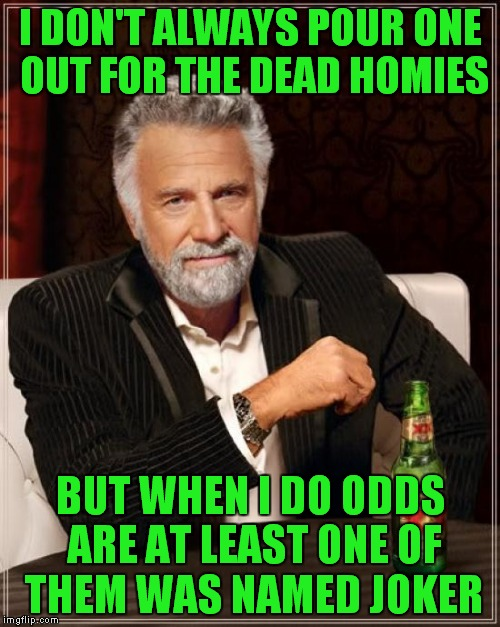 The Most Interesting Man In The World Meme | I DON'T ALWAYS POUR ONE OUT FOR THE DEAD HOMIES BUT WHEN I DO ODDS ARE AT LEAST ONE OF THEM WAS NAMED JOKER | image tagged in memes,the most interesting man in the world | made w/ Imgflip meme maker