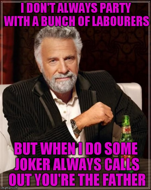 The Most Interesting Man In The World Meme | I DON'T ALWAYS PARTY WITH A BUNCH OF LABOURERS BUT WHEN I DO SOME JOKER ALWAYS CALLS OUT YOU'RE THE FATHER | image tagged in memes,the most interesting man in the world | made w/ Imgflip meme maker
