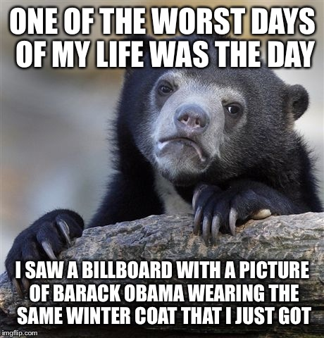Confession Bear Meme | ONE OF THE WORST DAYS OF MY LIFE WAS THE DAY I SAW A BILLBOARD WITH A PICTURE OF BARACK OBAMA WEARING THE SAME WINTER COAT THAT I JUST GOT | image tagged in memes,confession bear | made w/ Imgflip meme maker