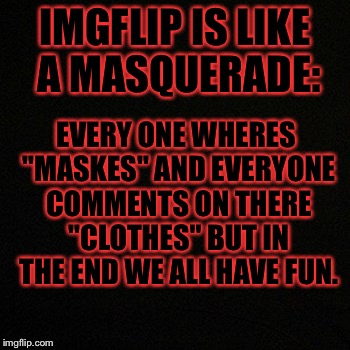 "What I ment in the quoted words maskes=faces(we cant c ur faces without a face reviel)andclothes=memes(cn memes like cn clothes) | IMGFLIP IS LIKE A MASQUERADE: EVERY ONE WHERES ""MASKES"" AND EVERYONE COMMENTS ON THERE ""CLOTHES"" BUT IN THE END WE ALL HAVE FUN. 