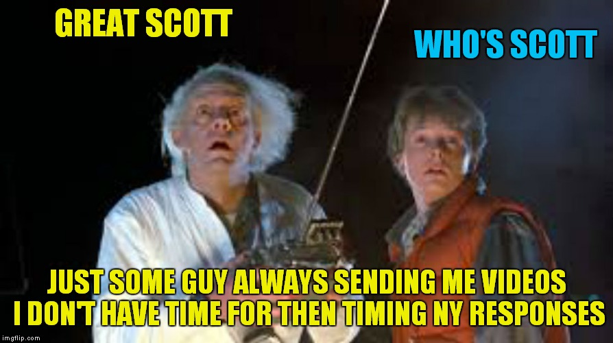 GREAT SCOTT JUST SOME GUY ALWAYS SENDING ME VIDEOS I DON'T HAVE TIME FOR THEN TIMING NY RESPONSES WHO'S SCOTT | made w/ Imgflip meme maker