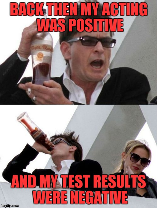 Charlie Sheen none of your business | BACK THEN MY ACTING WAS POSITIVE AND MY TEST RESULTS WERE NEGATIVE | image tagged in charlie sheen none of your business | made w/ Imgflip meme maker