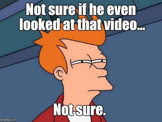 Futurama Fry Meme | Not sure if he even looked at that video... Not sure. | image tagged in memes,futurama fry | made w/ Imgflip meme maker