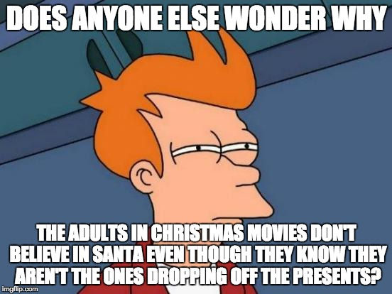 Can someone explain to me | DOES ANYONE ELSE WONDER WHY THE ADULTS IN CHRISTMAS MOVIES DON'T BELIEVE IN SANTA EVEN THOUGH THEY KNOW THEY AREN'T THE ONES DROPPING OFF TH | image tagged in memes,futurama fry,christmas | made w/ Imgflip meme maker