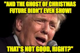 "When the Ghosts of Christmas see a lost cause. | ""AND THE GHOST OF CHRISTMAS FUTURE DIDN'T EVEN SHOW! THAT'S NOT GOOD, RIGHT?"" 
