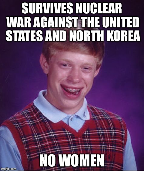 Bad Luck Brian | SURVIVES NUCLEAR WAR AGAINST THE UNITED STATES AND NORTH KOREA NO WOMEN | image tagged in memes,bad luck brian,nuclear war,north korea,united states | made w/ Imgflip meme maker
