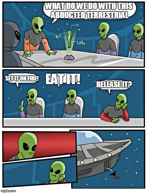 Alien Meeting Suggestion Meme | WHAT DO WE DO WITH THIS ABDUCTED TERRESTRIAL SET IT ON FIRE! EAT IT! RELEASE IT? | image tagged in memes,alien meeting suggestion | made w/ Imgflip meme maker
