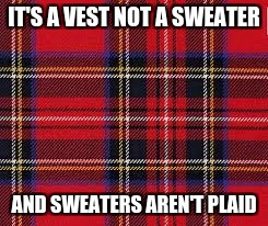 IT'S A VEST NOT A SWEATER AND SWEATERS AREN'T PLAID | made w/ Imgflip meme maker