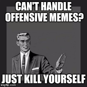 Kill Yourself Guy Meme | CAN'T HANDLE OFFENSIVE MEMES? JUST KILL YOURSELF | image tagged in memes,kill yourself guy | made w/ Imgflip meme maker