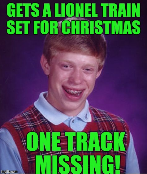 Bad Luck Brian Meme | GETS A LIONEL TRAIN SET FOR CHRISTMAS ONE TRACK MISSING! | image tagged in memes,bad luck brian | made w/ Imgflip meme maker