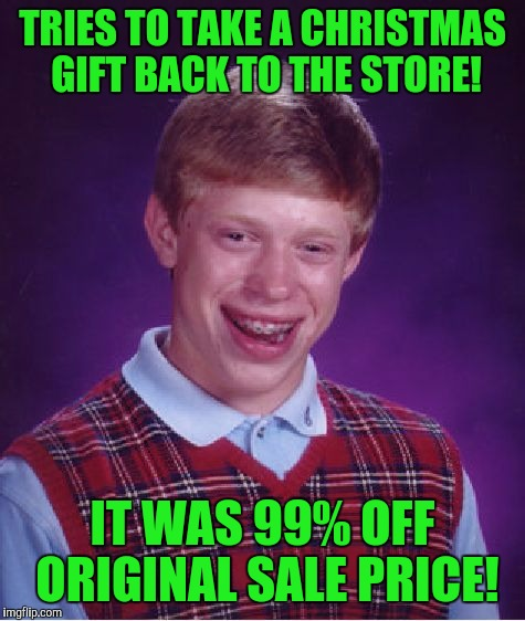 Bad Luck Brian Meme | TRIES TO TAKE A CHRISTMAS GIFT BACK TO THE STORE! IT WAS 99% OFF ORIGINAL SALE PRICE! | image tagged in memes,bad luck brian | made w/ Imgflip meme maker