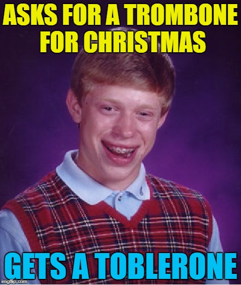 It's triangle shaped - that's kinda musical... :) | ASKS FOR A TROMBONE FOR CHRISTMAS GETS A TOBLERONE | image tagged in memes,bad luck brian,christmas,trombone,toblerone,christmas presents | made w/ Imgflip meme maker