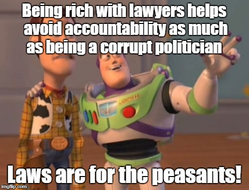 X, X Everywhere Meme | Being rich with lawyers helps avoid accountability as much as being a corrupt politician Laws are for the peasants! | image tagged in memes,x,x everywhere,x x everywhere | made w/ Imgflip meme maker