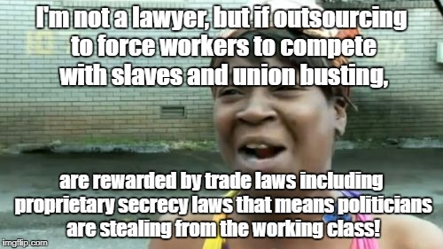 Aint Nobody Got Time For That Meme | I'm not a lawyer, but if outsourcing to force workers to compete with slaves and union busting, are rewarded by trade laws including proprie | image tagged in memes,aint nobody got time for that | made w/ Imgflip meme maker