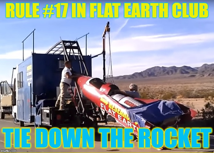 Tie Down The Rocket | RULE #17 IN FLAT EARTH CLUB TIE DOWN THE ROCKET | image tagged in flat earth,rocket,mike hughes,mad mike,tie down | made w/ Imgflip meme maker