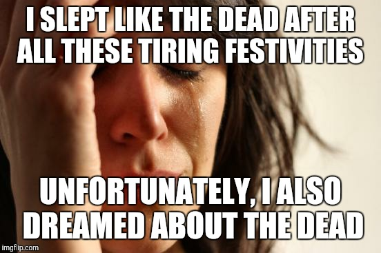 First World Problems Meme | I SLEPT LIKE THE DEAD AFTER ALL THESE TIRING FESTIVITIES UNFORTUNATELY, I ALSO DREAMED ABOUT THE DEAD | image tagged in memes,first world problems | made w/ Imgflip meme maker