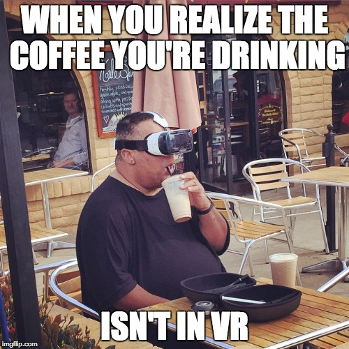 WHEN YOU REALIZE THE COFFEE YOU'RE DRINKING ISN'T IN VR | image tagged in virtual reality guy | made w/ Imgflip meme maker