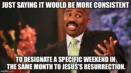 Steve Harvey Meme | JUST SAYING IT WOULD BE MORE CONSISTENT TO DESIGNATE A SPECIFIC WEEKEND IN THE SAME MONTH TO JESUS'S RESURRECTION. | image tagged in memes,steve harvey | made w/ Imgflip meme maker