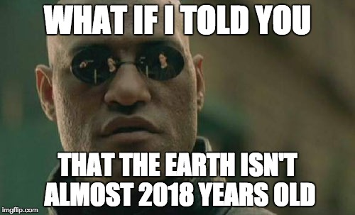 Matrix Morpheus Meme | WHAT IF I TOLD YOU THAT THE EARTH ISN'T ALMOST 2018 YEARS OLD | image tagged in memes,matrix morpheus | made w/ Imgflip meme maker