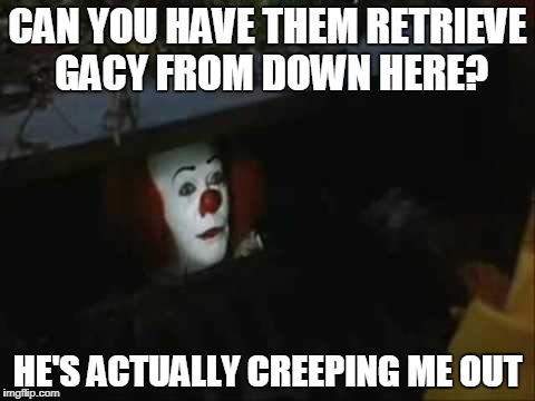 CAN YOU HAVE THEM RETRIEVE GACY FROM DOWN HERE? HE'S ACTUALLY CREEPING ME OUT | made w/ Imgflip meme maker