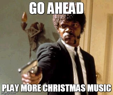 Say That Again I Dare You Meme | GO AHEAD PLAY MORE CHRISTMAS MUSIC | image tagged in memes,say that again i dare you,christmas,christmas music,sick of christmas | made w/ Imgflip meme maker