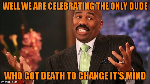 Steve Harvey Meme | WELL WE ARE CELEBRATING THE ONLY DUDE WHO GOT DEATH TO CHANGE IT'S MIND | image tagged in memes,steve harvey | made w/ Imgflip meme maker
