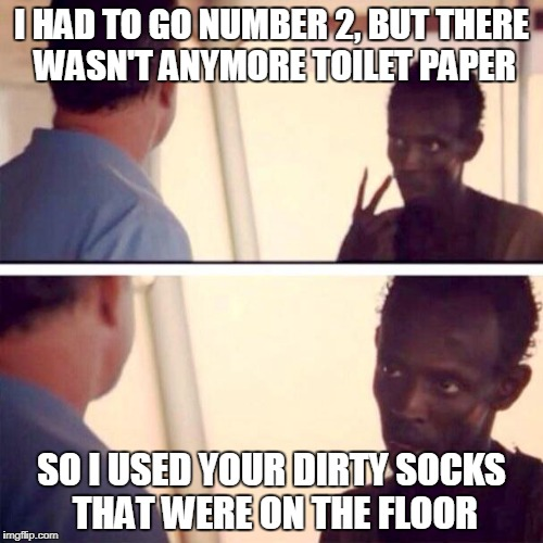 Captain Phillips - I'm The Captain Now Meme | I HAD TO GO NUMBER 2, BUT THERE WASN'T ANYMORE TOILET PAPER SO I USED YOUR DIRTY SOCKS THAT WERE ON THE FLOOR | image tagged in memes,captain phillips - i'm the captain now | made w/ Imgflip meme maker