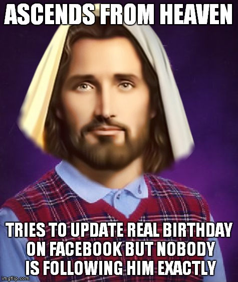 ASCENDS FROM HEAVEN TRIES TO UPDATE REAL BIRTHDAY ON FACEBOOK BUT NOBODY IS FOLLOWING HIM EXACTLY | made w/ Imgflip meme maker
