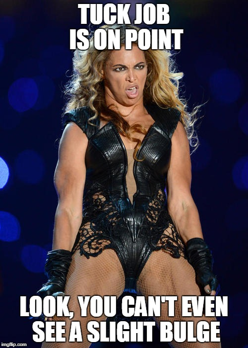 Ermahgerd Beyonce | TUCK JOB IS ON POINT LOOK, YOU CAN'T EVEN SEE A SLIGHT BULGE | image tagged in memes,ermahgerd beyonce | made w/ Imgflip meme maker