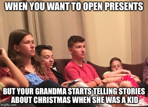 WHEN YOU WANT TO OPEN PRESENTS BUT YOUR GRANDMA STARTS TELLING STORIES ABOUT CHRISTMAS WHEN SHE WAS A KID | image tagged in christmas | made w/ Imgflip meme maker