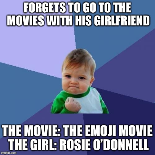 Success Kid Meme | FORGETS TO GO TO THE MOVIES WITH HIS GIRLFRIEND THE MOVIE: THE EMOJI MOVIE THE GIRL: ROSIE O'DONNELL | image tagged in memes,success kid,rosie o'donnell,emoji movie,funny memes,funny | made w/ Imgflip meme maker