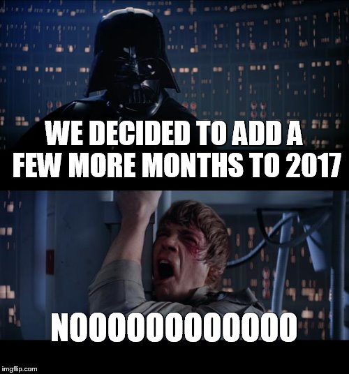 Star Wars No Meme | WE DECIDED TO ADD A FEW MORE MONTHS TO 2017 NOOOOOOOOOOOO | image tagged in memes,star wars no,new years 2017,horrible year,let it go,darth vader luke skywalker | made w/ Imgflip meme maker