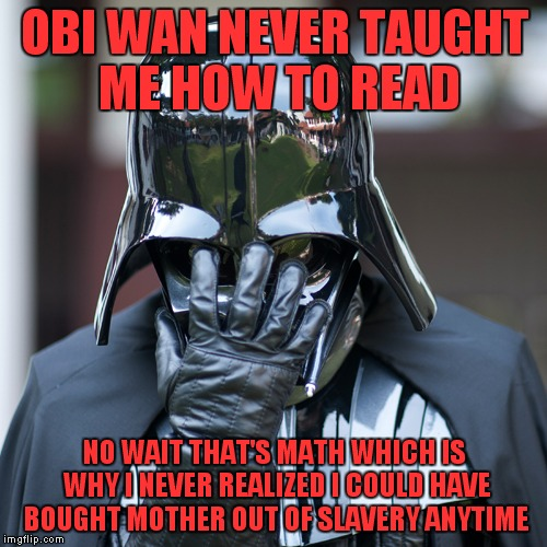 OBI WAN NEVER TAUGHT ME HOW TO READ NO WAIT THAT'S MATH WHICH IS WHY I NEVER REALIZED I COULD HAVE BOUGHT MOTHER OUT OF SLAVERY ANYTIME | made w/ Imgflip meme maker