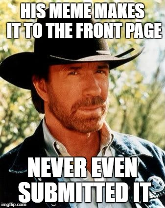 Chuck Norris Meme | HIS MEME MAKES IT TO THE FRONT PAGE NEVER EVEN SUBMITTED IT | image tagged in memes,chuck norris | made w/ Imgflip meme maker