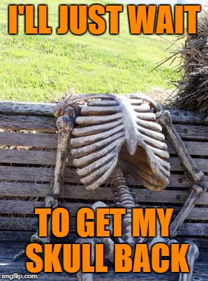 Waiting Skeleton Meme | I'LL JUST WAIT TO GET MY SKULL BACK | image tagged in memes,waiting skeleton | made w/ Imgflip meme maker