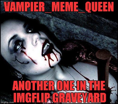 Of all the days she could delete her profile,it had to be Christmas... | VAMPIER_MEME_QUEEN ANOTHER ONE IN THE IMGFLIP GRAVEYARD | image tagged in memes,powermetalhead,vampire,death,deleted accounts,imgflip | made w/ Imgflip meme maker