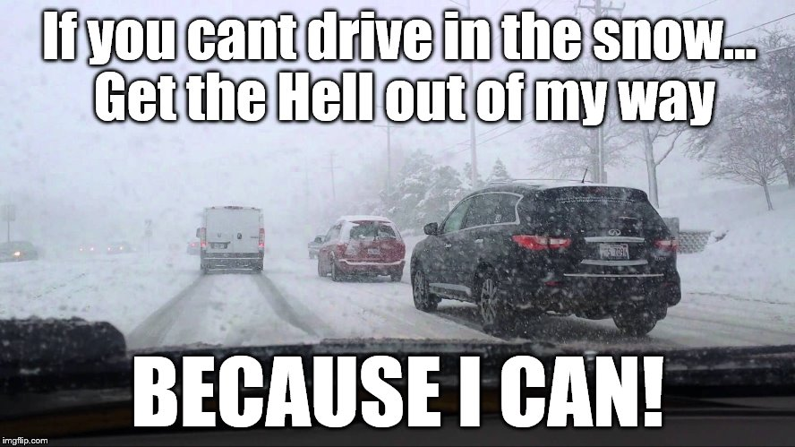 Driving in the snow | If you cant drive in the snow... Get the Hell out of my way BECAUSE I CAN! | image tagged in snow,driving in the snow,snowy roads,bad drivers | made w/ Imgflip meme maker