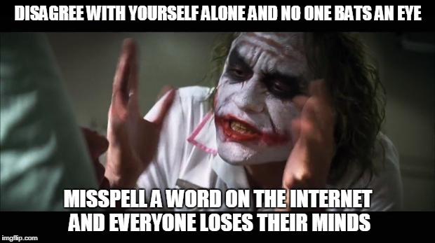 DISAGREE WITH YOURSELF ALONE AND NO ONE BATS AN EYE MISSPELL A WORD ON THE INTERNET AND EVERYONE LOSES THEIR MINDS | made w/ Imgflip meme maker