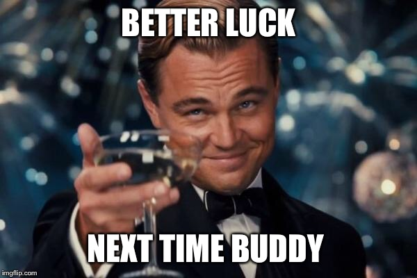Leonardo Dicaprio Cheers Meme | BETTER LUCK NEXT TIME BUDDY | image tagged in memes,leonardo dicaprio cheers | made w/ Imgflip meme maker