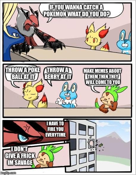 Pokemon board meeting | IF YOU WANNA CATCH A POKEMON WHAT DO YOU DO? THROW A POKE BALL AT IT THROW A BERRY AT IT MAKE MEMES ABOUT THEM THEN THEY WILL COME TO YOU I  | image tagged in pokemon board meeting | made w/ Imgflip meme maker