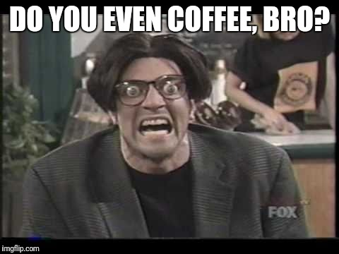 DO YOU EVEN COFFEE, BRO? | image tagged in memes,mad tv,coffee addict,stan mcner | made w/ Imgflip meme maker