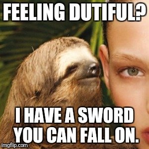 Whisper Sloth Meme | FEELING DUTIFUL? I HAVE A SWORD YOU CAN FALL ON. | image tagged in memes,whisper sloth | made w/ Imgflip meme maker