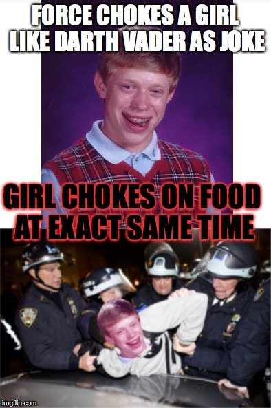 Bad Luck Brian | FORCE CHOKES A GIRL LIKE DARTH VADER AS JOKE GIRL CHOKES ON FOOD AT EXACT SAME TIME | image tagged in bad luck brian,arrested | made w/ Imgflip meme maker