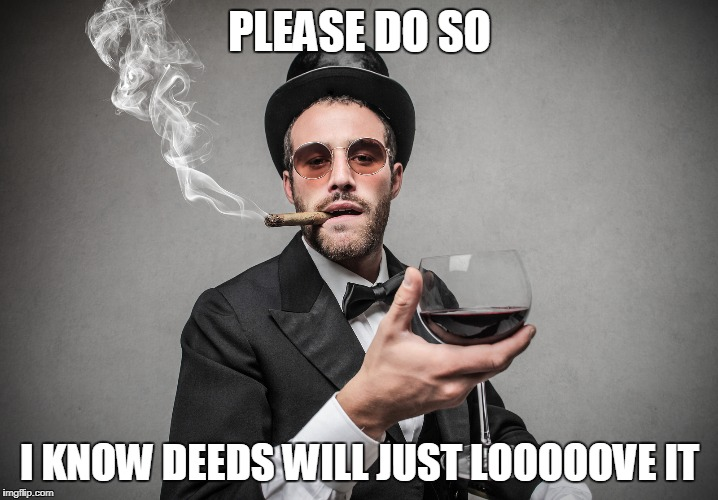 PLEASE DO SO I KNOW DEEDS WILL JUST LOOOOOVE IT | made w/ Imgflip meme maker