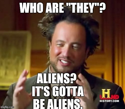 "Ancient Aliens Meme | WHO ARE ""THEY""? ALIENS? IT'S GOTTA BE ALIENS. 