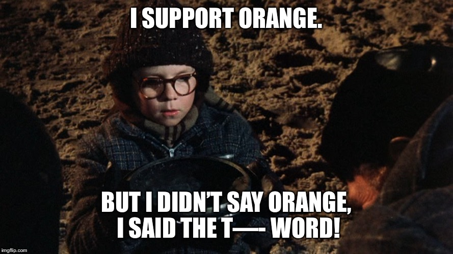 A Christmas Story Fudge | I SUPPORT ORANGE. BUT I DIDN'T SAY ORANGE, I SAID THE T—- WORD! | image tagged in a christmas story fudge | made w/ Imgflip meme maker